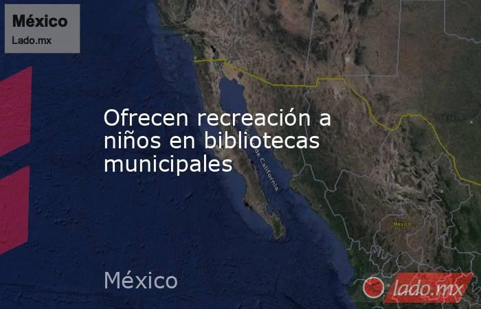 Ofrecen recreación a niños en bibliotecas municipales. Noticias en tiempo real