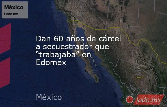 """Dan 60 años de cárcel a secuestrador que """"trabajaba"""" en Edomex. Noticias en tiempo real"""