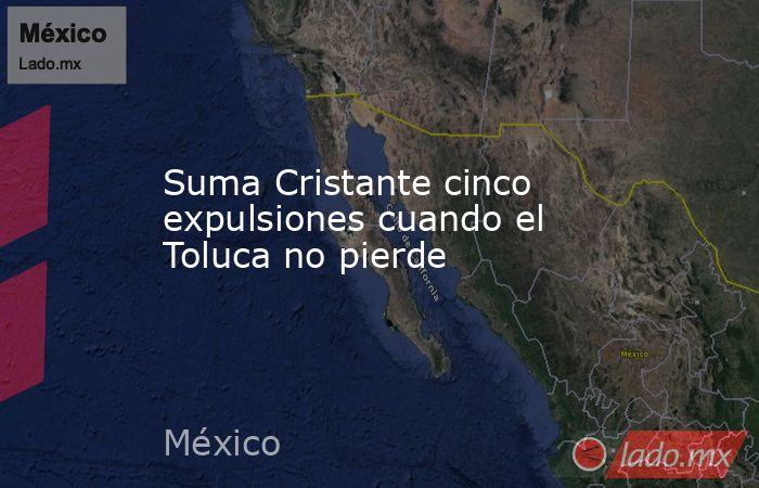 Suma Cristante cinco expulsiones cuando el Toluca no pierde. Noticias en tiempo real
