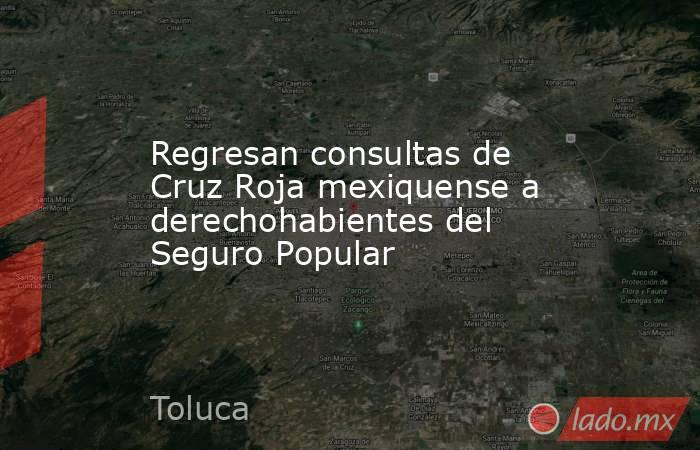 Regresan consultas de Cruz Roja mexiquense a derechohabientes del Seguro Popular. Noticias en tiempo real