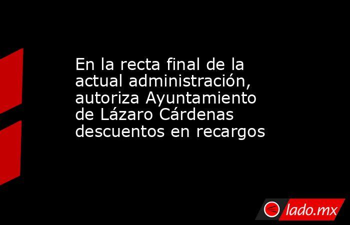 En la recta final de la actual administración, autoriza Ayuntamiento de Lázaro Cárdenas descuentos en recargos. Noticias en tiempo real