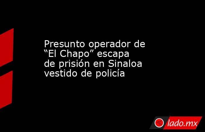 """Presunto operador de """"El Chapo"""" escapa de prisión en Sinaloa vestido de policía. Noticias en tiempo real"""