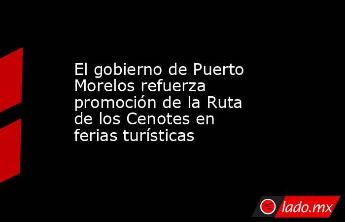 El gobierno de Puerto Morelos refuerza promoción de la Ruta de los Cenotes en ferias turísticas. Noticias en tiempo real