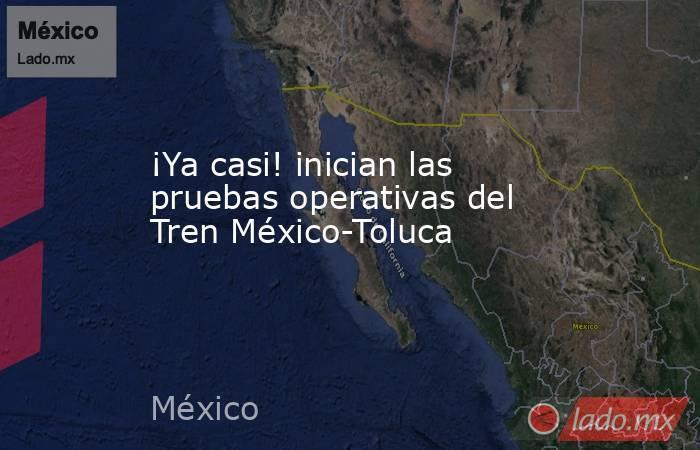¡Ya casi! inician las pruebas operativas del Tren México-Toluca. Noticias en tiempo real