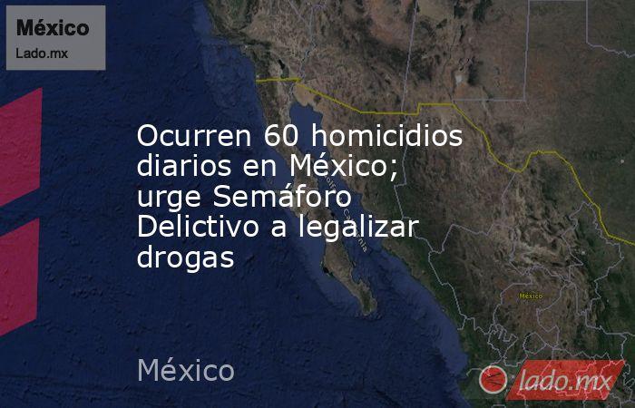 Ocurren 60 homicidios diarios en México; urge Semáforo Delictivo a legalizar drogas. Noticias en tiempo real