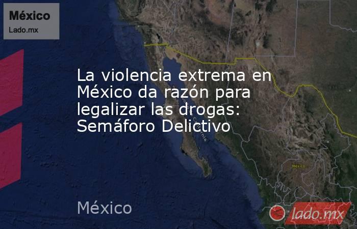 La violencia extrema en México da razón para legalizar las drogas: Semáforo Delictivo. Noticias en tiempo real