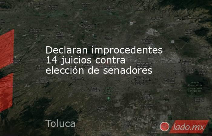 Declaran improcedentes 14 juicios contra elección de senadores. Noticias en tiempo real
