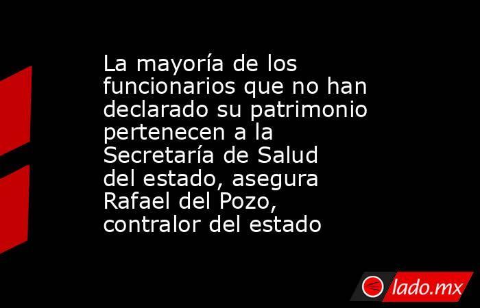 La mayoría de los funcionarios que no han declarado su patrimonio pertenecen a la Secretaría de Salud del estado, asegura Rafael del Pozo, contralor del estado. Noticias en tiempo real