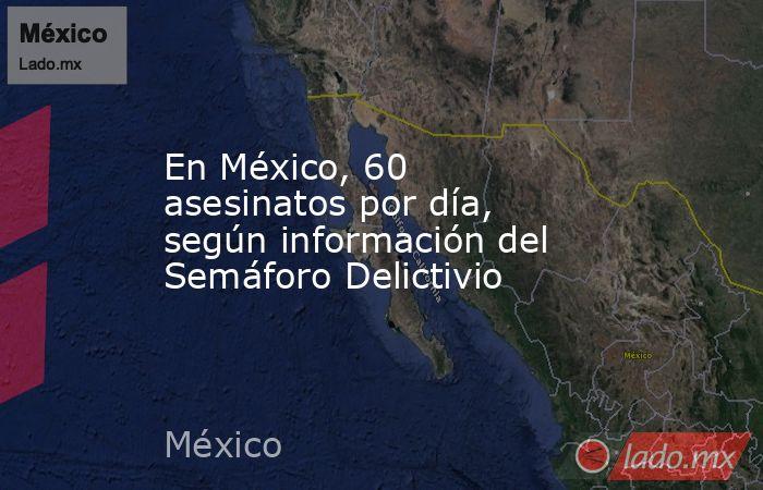 En México, 60 asesinatos por día, según información del Semáforo Delictivio. Noticias en tiempo real