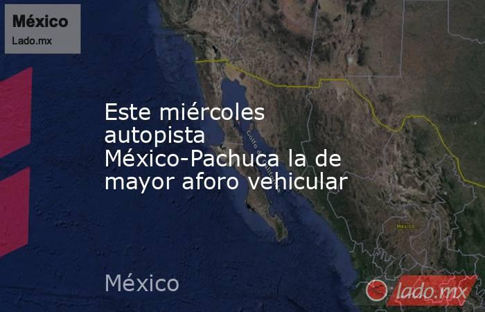 Este miércoles autopista México-Pachuca la de mayor aforo vehicular. Noticias en tiempo real