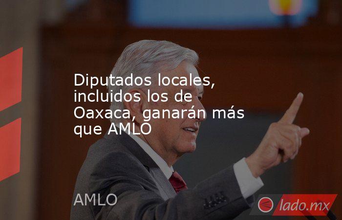 Diputados locales, incluidos los de Oaxaca, ganarán más que AMLO. Noticias en tiempo real