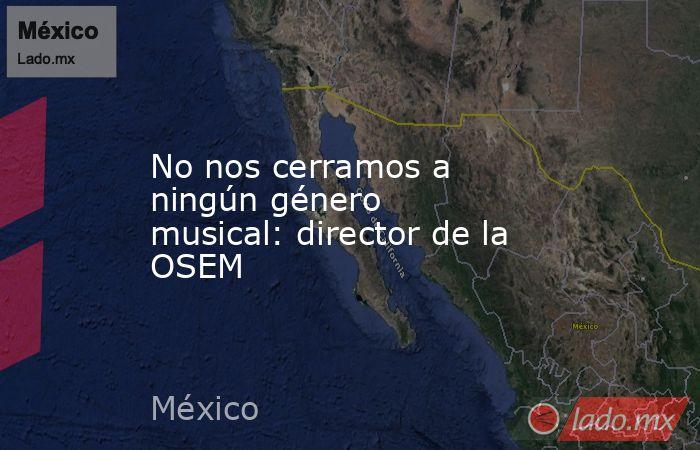 No nos cerramos a ningún género musical: director de la OSEM. Noticias en tiempo real