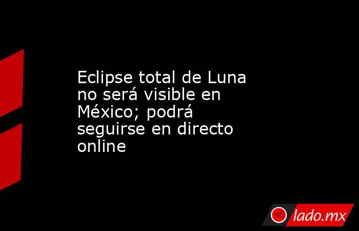 Eclipse total de Luna no será visible en México; podrá seguirse en directo online. Noticias en tiempo real