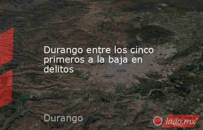 Durango entre los cinco primeros a la baja en delitos . Noticias en tiempo real