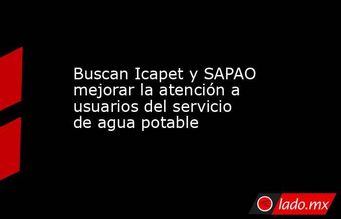 Buscan Icapet y SAPAO mejorar la atención a usuarios del servicio de agua potable. Noticias en tiempo real