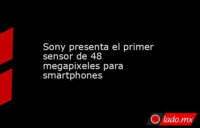 Sony presenta el primer sensor de 48 megapixeles para smartphones. Noticias en tiempo real