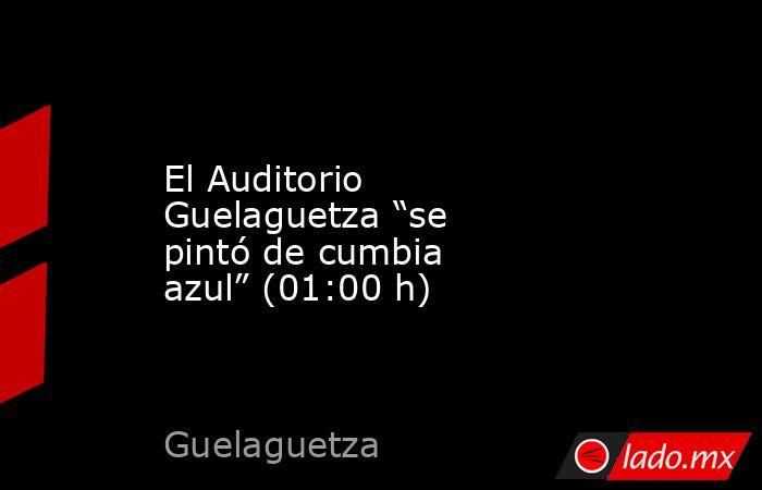 """El Auditorio Guelaguetza """"se pintó de cumbia azul"""" (01:00 h). Noticias en tiempo real"""