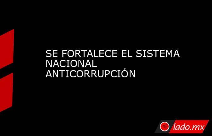 SE FORTALECE EL SISTEMA NACIONAL ANTICORRUPCIÓN. Noticias en tiempo real