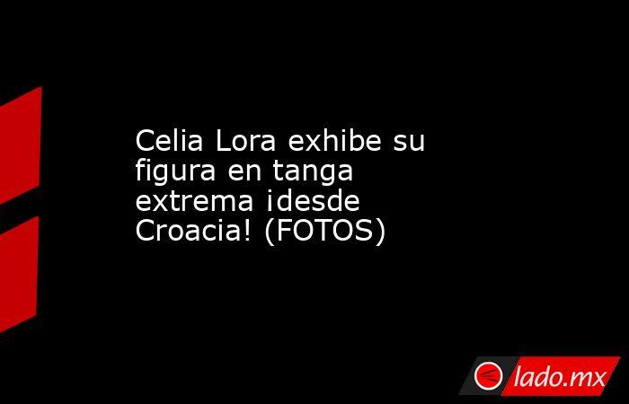 Celia Lora exhibe su figura entanga extrema ¡desde Croacia! (FOTOS)   . Noticias en tiempo real