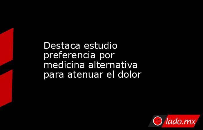 Destaca estudio preferencia por medicina alternativa para atenuar el dolor. Noticias en tiempo real