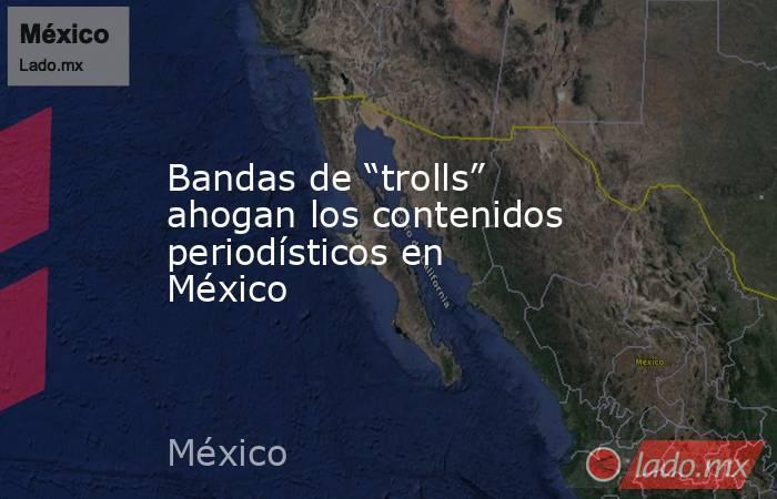 """Bandas de """"trolls"""" ahogan los contenidos periodísticos en México. Noticias en tiempo real"""