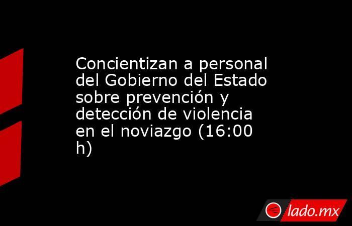 Concientizan a personal del Gobierno del Estado sobre prevención y detección de violencia en el noviazgo (16:00 h). Noticias en tiempo real