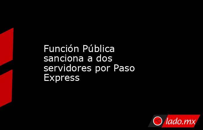 Función Pública sanciona a dos servidores por Paso Express. Noticias en tiempo real
