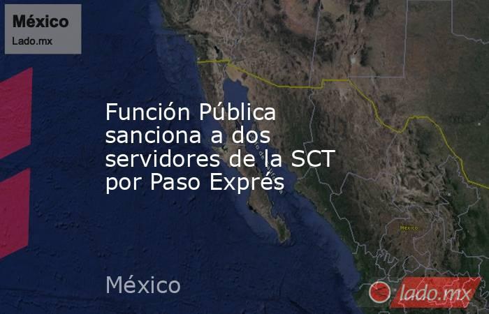 Función Pública sanciona a dos servidores de la SCT por Paso Exprés. Noticias en tiempo real