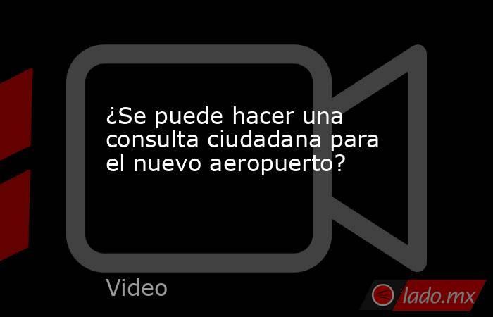 ¿Se puede hacer una consulta ciudadana para el nuevo aeropuerto?. Noticias en tiempo real