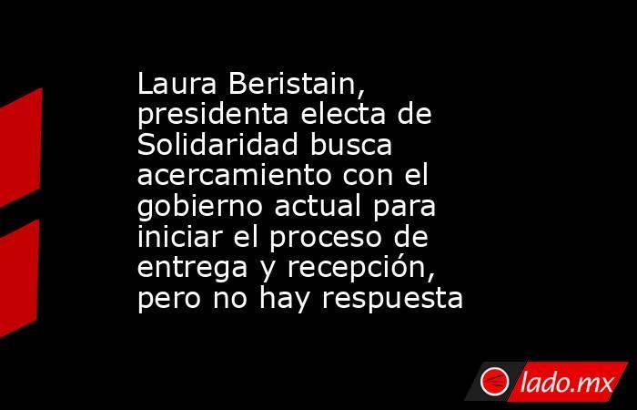 Laura Beristain, presidenta electa de Solidaridad busca acercamiento con el gobierno actual para iniciar el proceso de entrega y recepción, pero no hay respuesta. Noticias en tiempo real