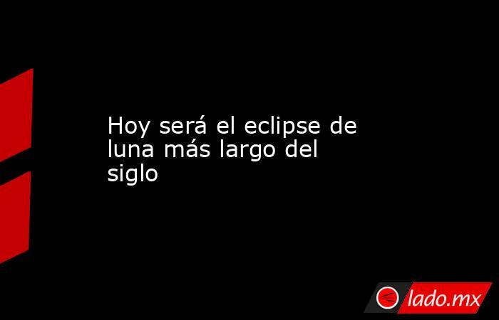 Hoy será el eclipse de luna más largo del siglo. Noticias en tiempo real