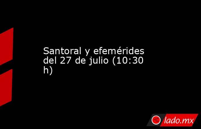 Santoral y efemérides del 27 de julio (10:30 h). Noticias en tiempo real