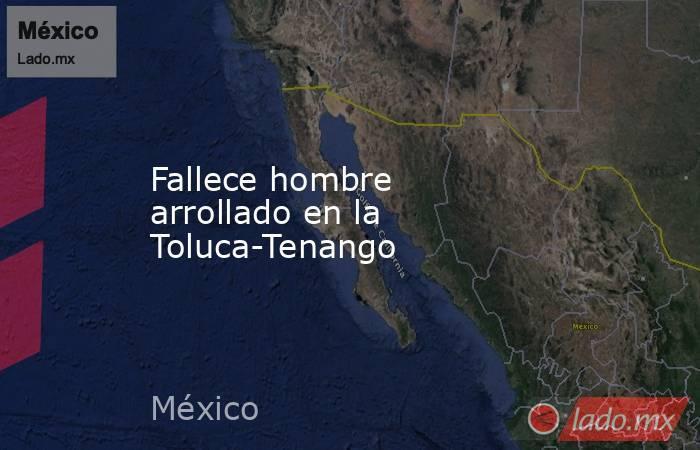 Fallece hombre arrollado en la Toluca-Tenango. Noticias en tiempo real