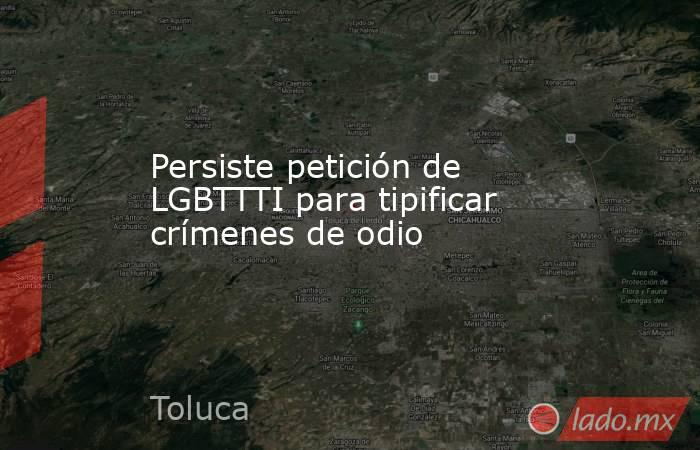 Persiste petición de LGBTTTI para tipificar crímenes de odio. Noticias en tiempo real