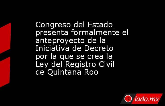 Congreso del Estado presenta formalmente el anteproyecto de la Iniciativa de Decreto por la que se crea la Ley del Registro Civil de Quintana Roo. Noticias en tiempo real