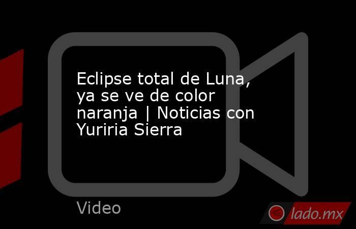 Eclipse total de Luna, ya se ve de color naranja   Noticias con Yuriria Sierra. Noticias en tiempo real
