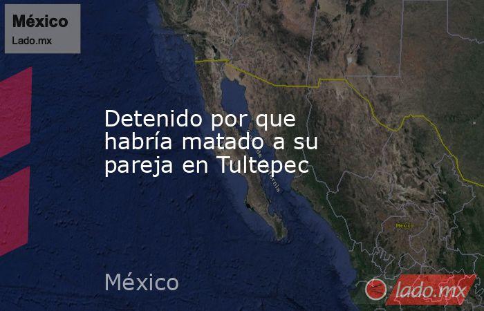 Detenido por que habría matado a su pareja en Tultepec. Noticias en tiempo real
