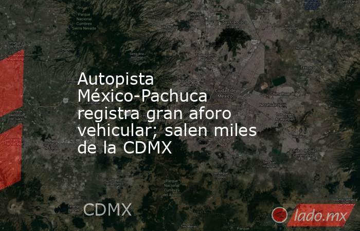 Autopista México-Pachuca registra gran aforo vehicular; salen miles de la CDMX. Noticias en tiempo real