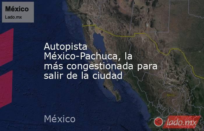 Autopista México-Pachuca, la más congestionada para salir de la ciudad. Noticias en tiempo real