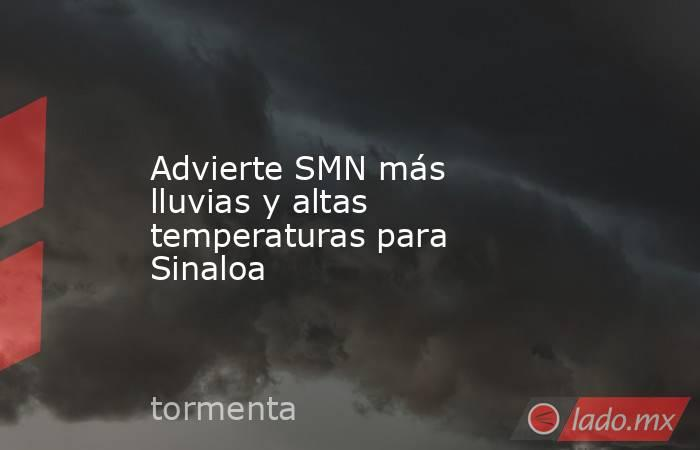 Advierte SMN más lluvias y altas temperaturas para Sinaloa. Noticias en tiempo real