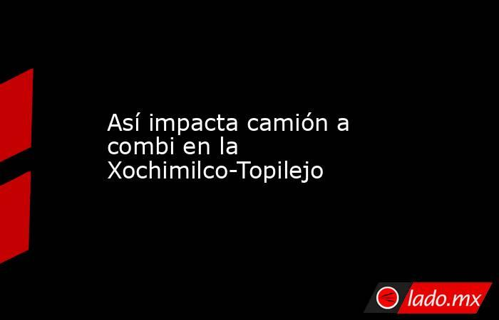 Así impacta camión a combi en la Xochimilco-Topilejo. Noticias en tiempo real