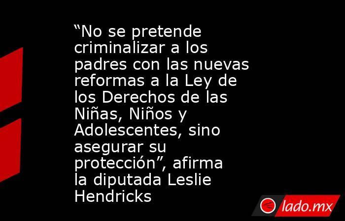 """""""No se pretende criminalizar a los padres con las nuevas reformas a la Ley de los Derechos de las Niñas, Niños y Adolescentes, sino asegurar su protección"""", afirma la diputada Leslie Hendricks. Noticias en tiempo real"""