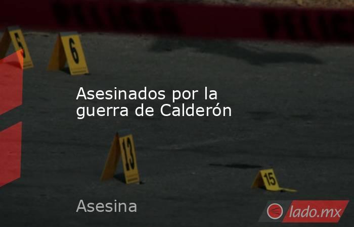Asesinados por la guerra de Calderón. Noticias en tiempo real