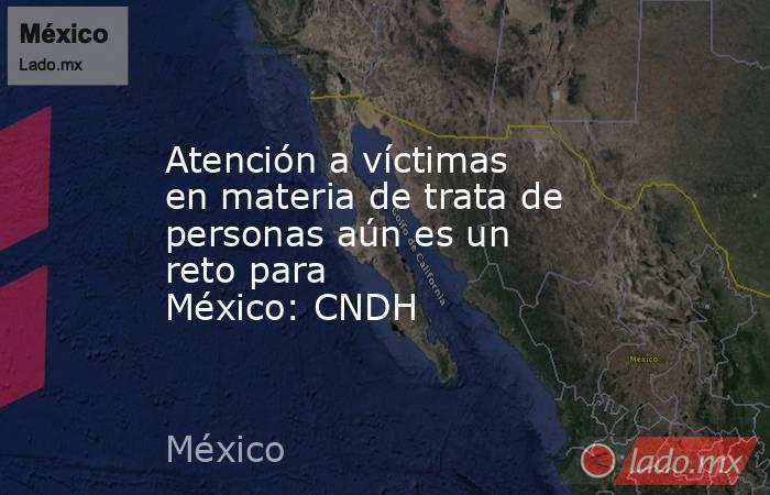 Atención a víctimas en materia de tratade personas aún es un reto para México:CNDH. Noticias en tiempo real