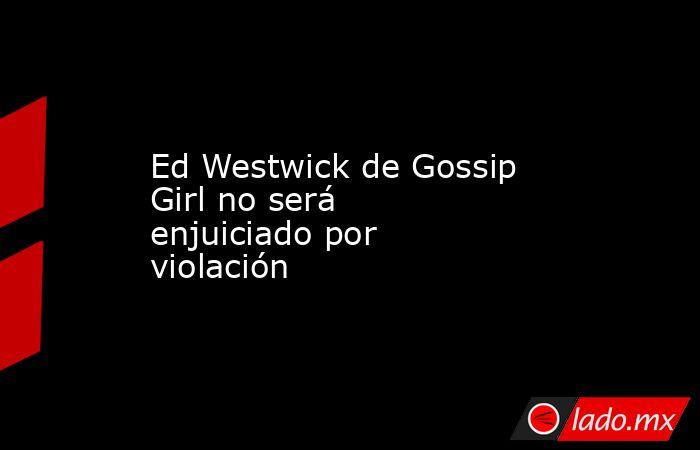Ed Westwick de Gossip Girl no será enjuiciado por violación . Noticias en tiempo real
