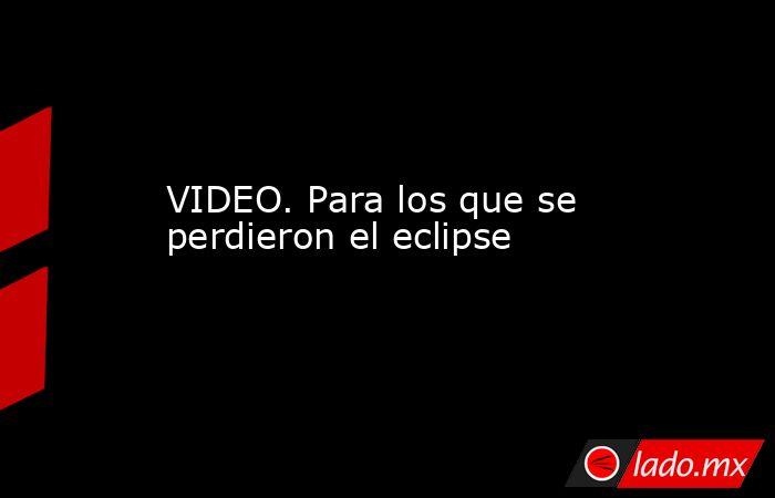 VIDEO. Para los que se perdieron el eclipse. Noticias en tiempo real