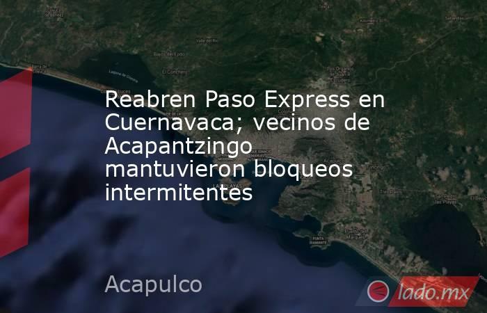 Reabren Paso Express en Cuernavaca; vecinos de Acapantzingo mantuvieron bloqueos intermitentes. Noticias en tiempo real