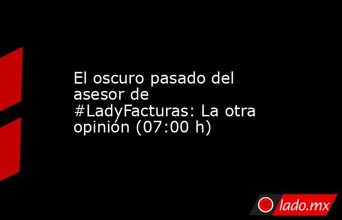 El oscuro pasado del asesor de #LadyFacturas: La otra opinión (07:00 h). Noticias en tiempo real
