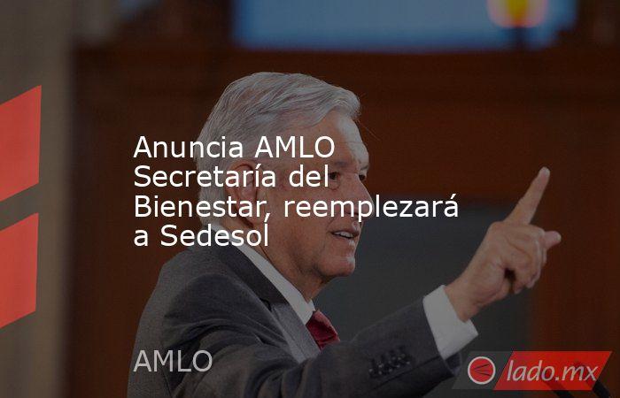 Anuncia AMLO Secretaría del Bienestar, reemplezará a Sedesol. Noticias en tiempo real