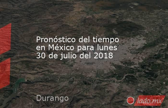 Pronóstico del tiempo en México para lunes 30 de julio del 2018. Noticias en tiempo real